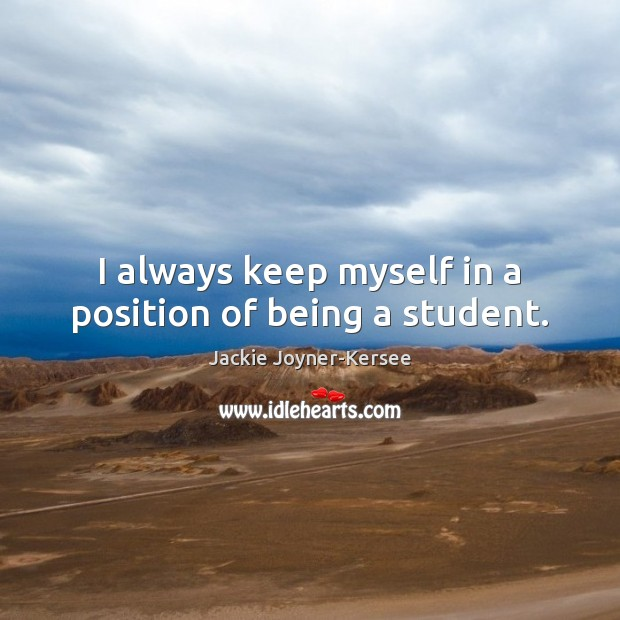 I always keep myself in a position of being a student. Image