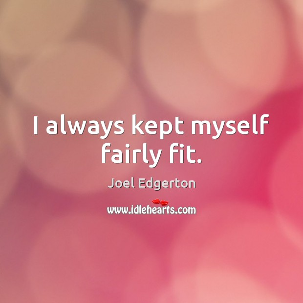 I always kept myself fairly fit. Joel Edgerton Picture Quote