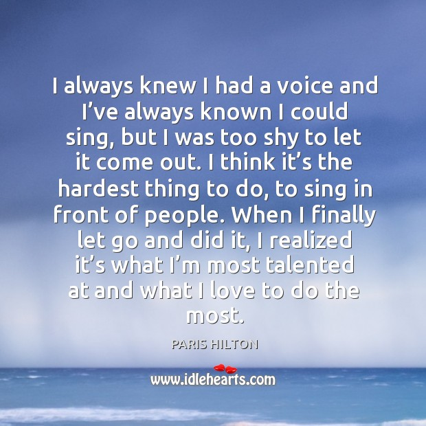 I always knew I had a voice and I've always known I could sing, but I was too shy to let it come out. Image