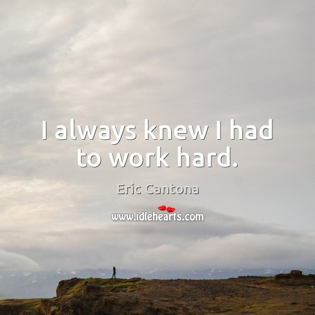 I always knew I had to work hard. Eric Cantona Picture Quote