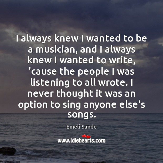 I always knew I wanted to be a musician, and I always Emeli Sande Picture Quote