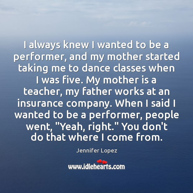 I always knew I wanted to be a performer, and my mother Jennifer Lopez Picture Quote