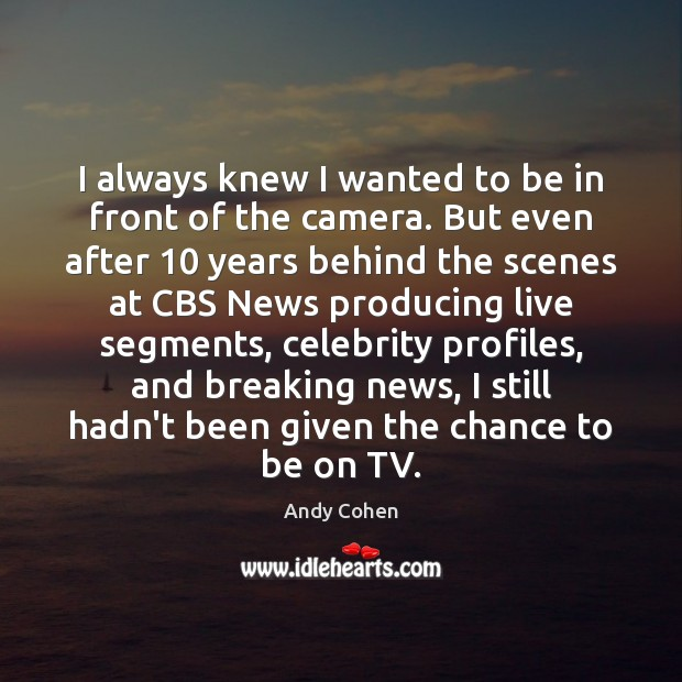 I always knew I wanted to be in front of the camera. Andy Cohen Picture Quote