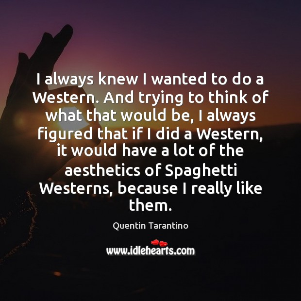 I always knew I wanted to do a Western. And trying to Quentin Tarantino Picture Quote