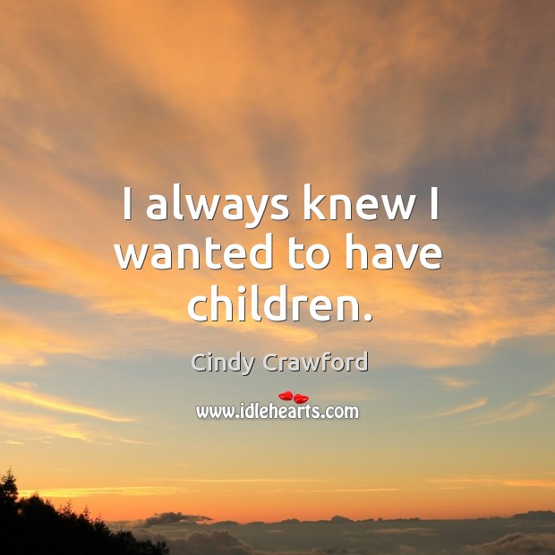I always knew I wanted to have children. Cindy Crawford Picture Quote