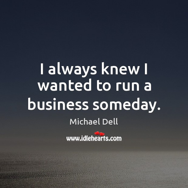 I always knew I wanted to run a business someday. Michael Dell Picture Quote