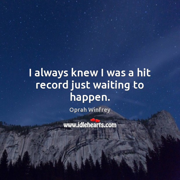 I always knew I was a hit record just waiting to happen. Oprah Winfrey Picture Quote