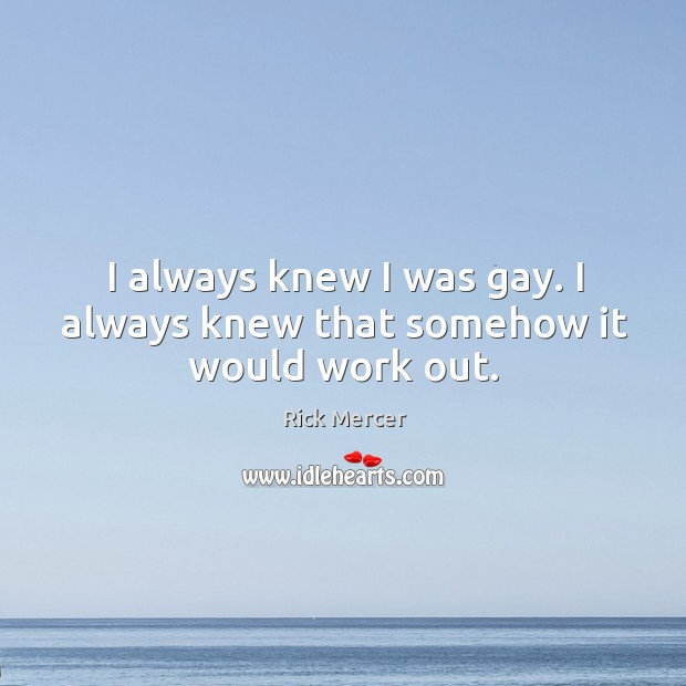 I always knew I was gay. I always knew that somehow it would work out. Rick Mercer Picture Quote