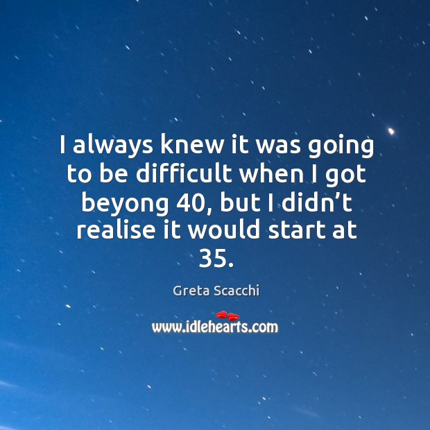 I always knew it was going to be difficult when I got beyong 40, but I didn't realise it would start at 35. Image