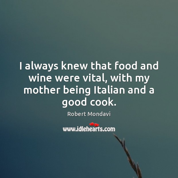 Image, I always knew that food and wine were vital, with my mother being Italian and a good cook.