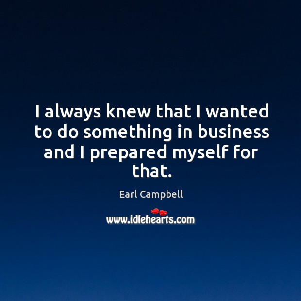 I always knew that I wanted to do something in business and I prepared myself for that. Earl Campbell Picture Quote