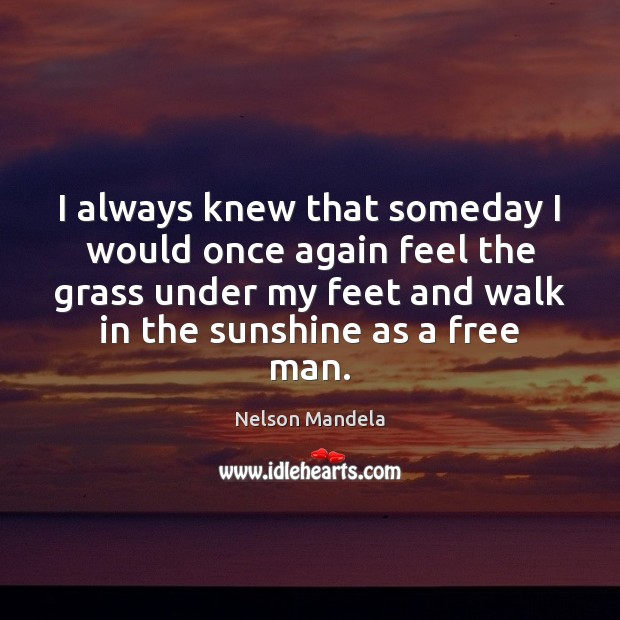 I always knew that someday I would once again feel the grass Nelson Mandela Picture Quote