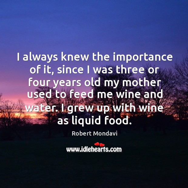 I always knew the importance of it, since I was three or four years old my mother used to feed me wine and water. Image