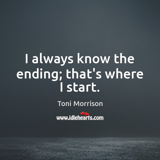 I always know the ending; that's where I start. Toni Morrison Picture Quote
