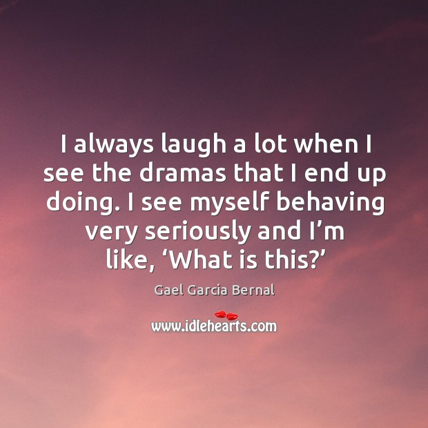 I always laugh a lot when I see the dramas that I end up doing. Image