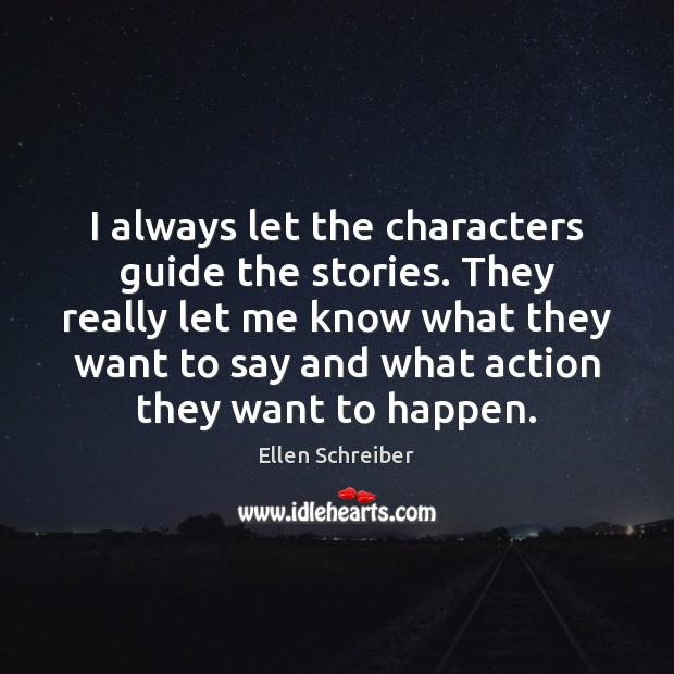 Ellen Schreiber Picture Quote image saying: I always let the characters guide the stories. They really let me