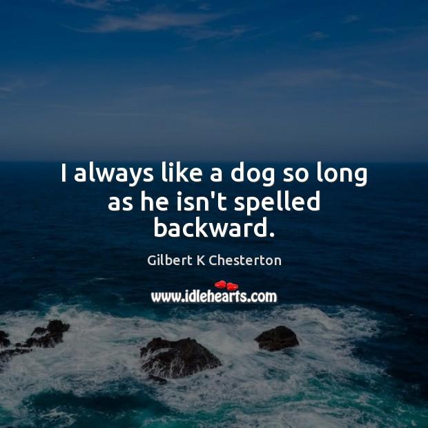 I always like a dog so long as he isn't spelled backward. Image