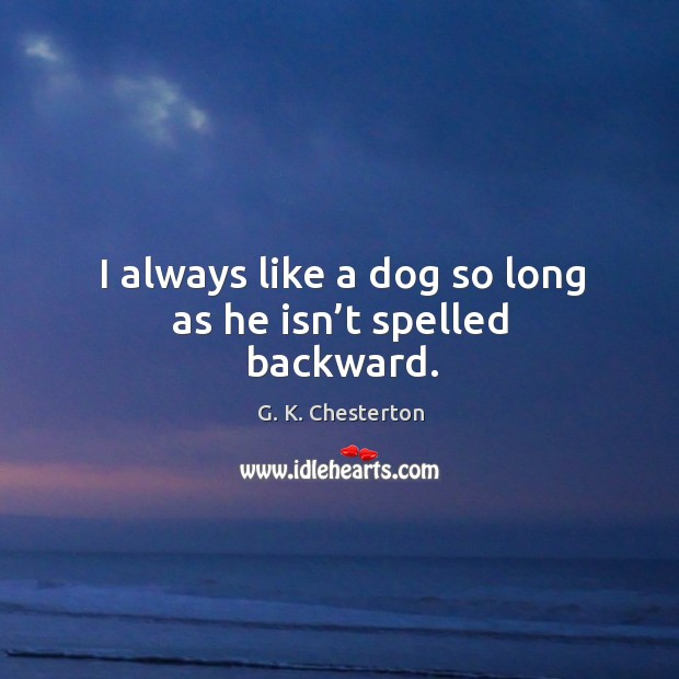 I always like a dog so long as he isn't spelled backward. G. K. Chesterton Picture Quote