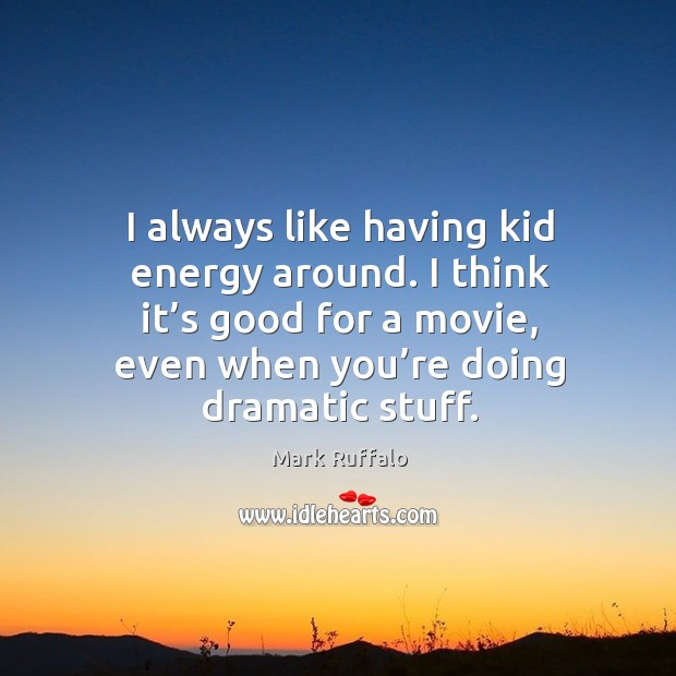 Image, I always like having kid energy around. I think it's good for a movie, even when you're doing dramatic stuff.