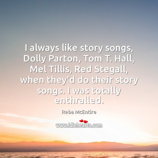 I always like story songs, Dolly Parton, Tom T. Hall, Mel Tillis, Reba McEntire Picture Quote