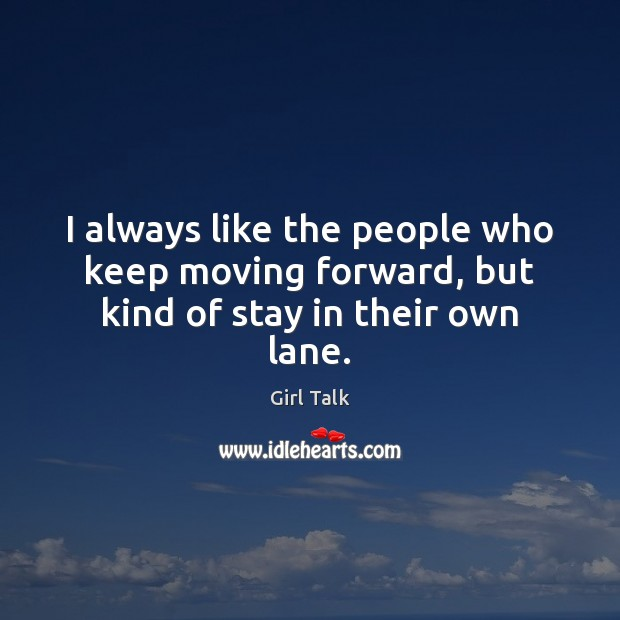 I always like the people who keep moving forward, but kind of stay in their own lane. Image