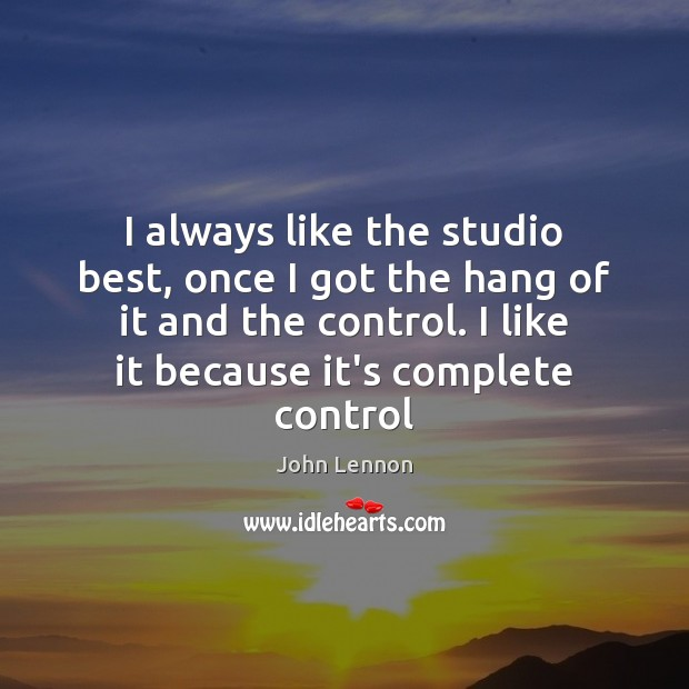 I always like the studio best, once I got the hang of John Lennon Picture Quote
