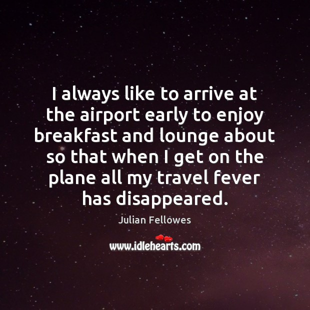 I always like to arrive at the airport early to enjoy breakfast Julian Fellowes Picture Quote