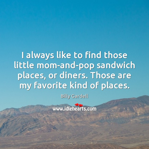 I always like to find those little mom-and-pop sandwich places, or diners. Image