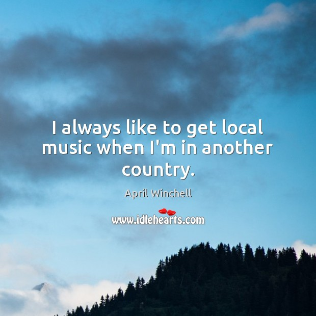 I always like to get local music when I'm in another country. April Winchell Picture Quote