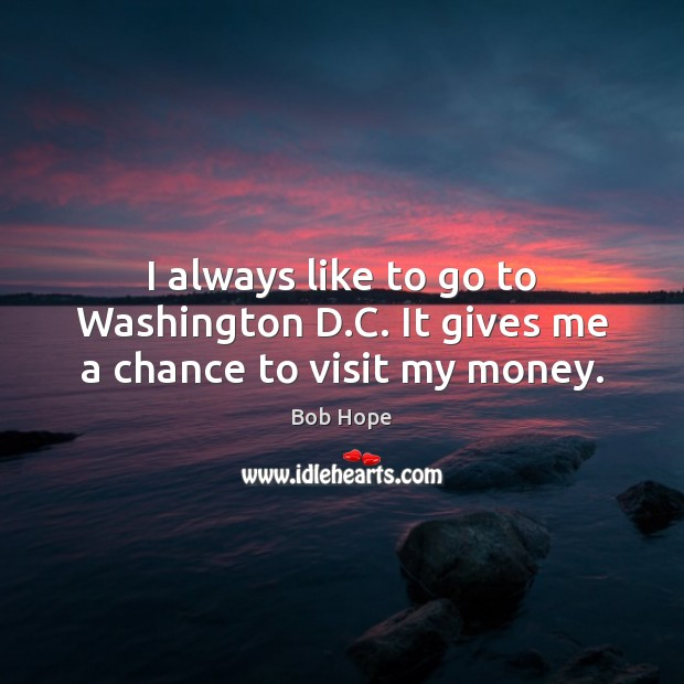 Image, I always like to go to Washington D.C. It gives me a chance to visit my money.