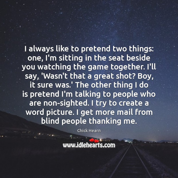 I always like to pretend two things: one, I'm sitting in the Pretend Quotes Image