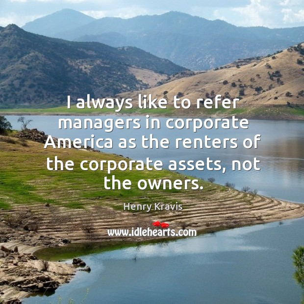 I always like to refer managers in corporate america as the renters of the corporate assets, not the owners. Image
