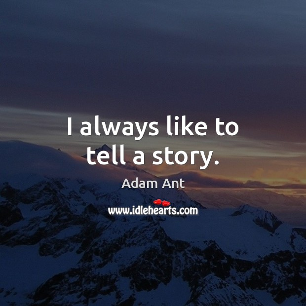 I always like to tell a story. Image