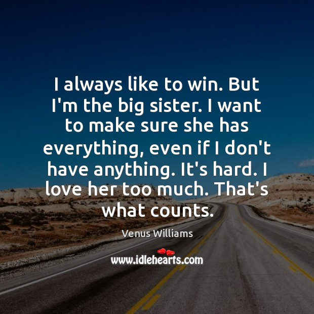 I always like to win. But I'm the big sister. I want Venus Williams Picture Quote