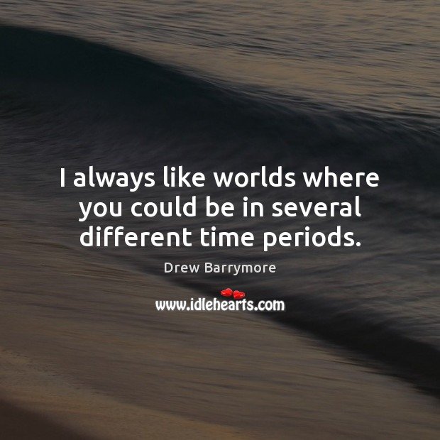 I always like worlds where you could be in several different time periods. Drew Barrymore Picture Quote