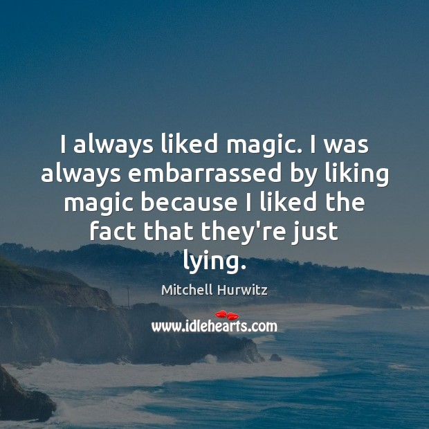 I always liked magic. I was always embarrassed by liking magic because Mitchell Hurwitz Picture Quote