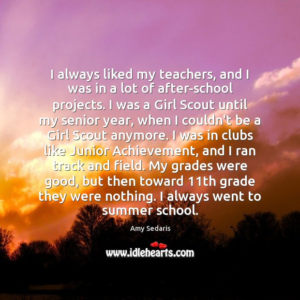 I always liked my teachers, and I was in a lot of Amy Sedaris Picture Quote