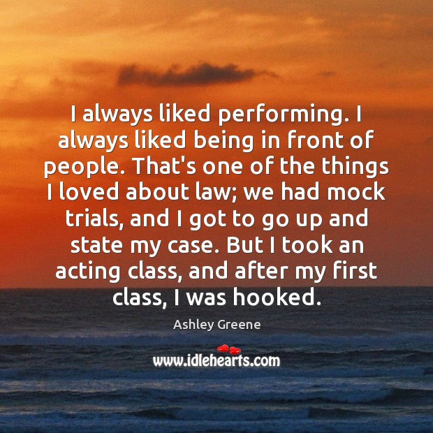I always liked performing. I always liked being in front of people. Ashley Greene Picture Quote