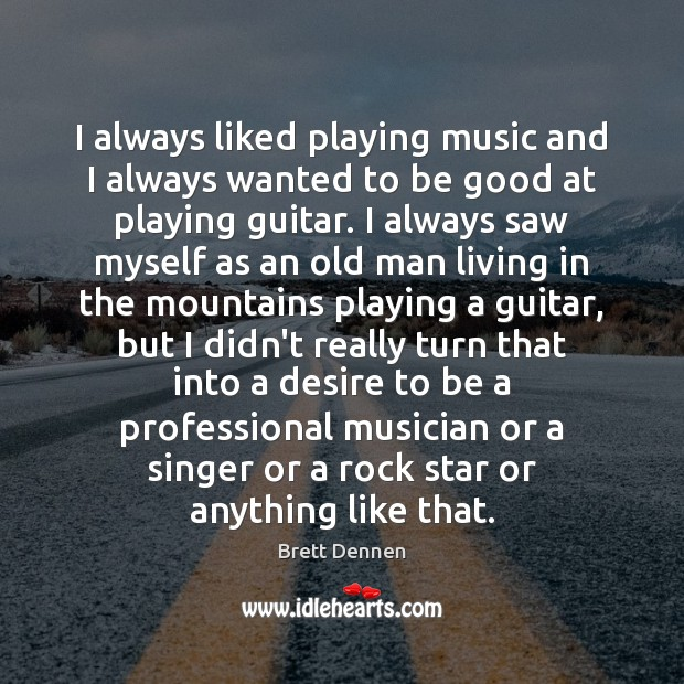 Image, I always liked playing music and I always wanted to be good