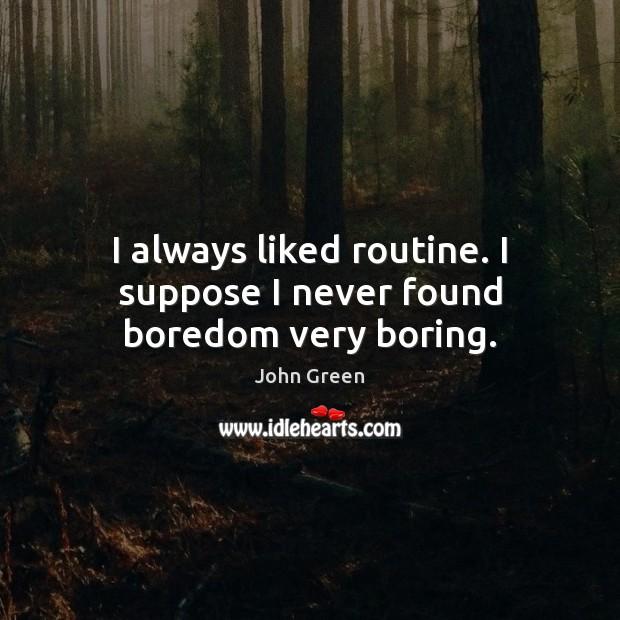Image, I always liked routine. I suppose I never found boredom very boring.