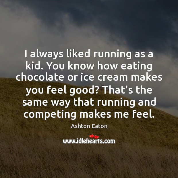 Image, I always liked running as a kid. You know how eating chocolate