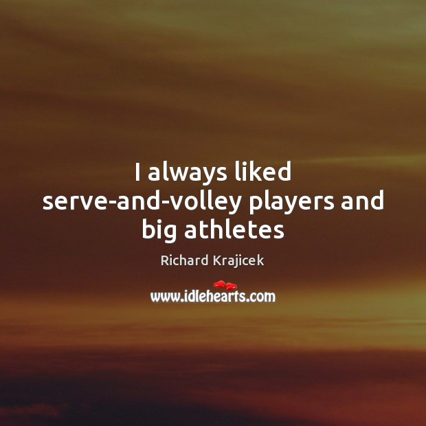 I always liked serve-and-volley players and big athletes Richard Krajicek Picture Quote