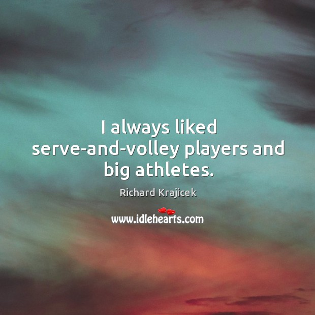 I always liked serve-and-volley players and big athletes. Richard Krajicek Picture Quote