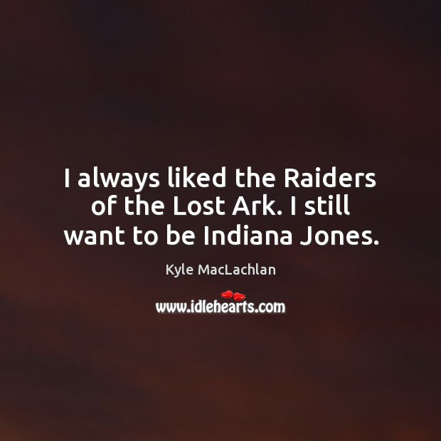 I always liked the Raiders of the Lost Ark. I still want to be Indiana Jones. Kyle MacLachlan Picture Quote