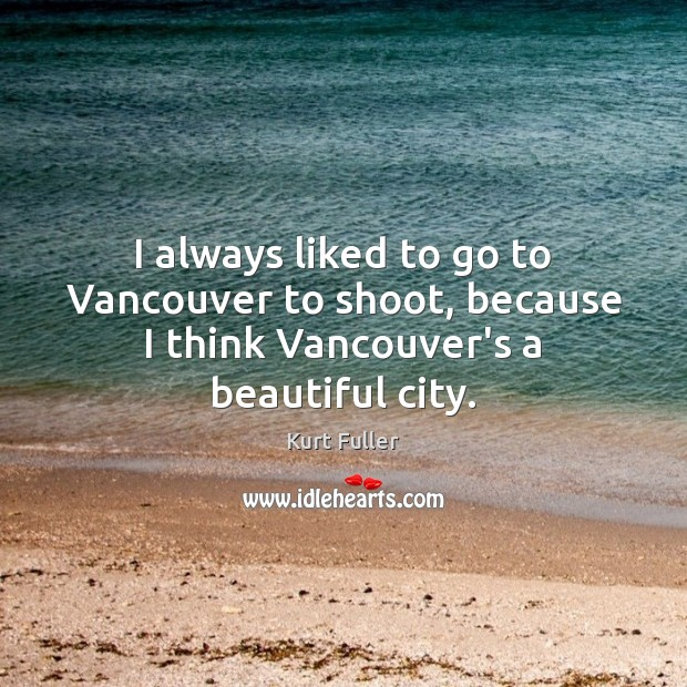 I always liked to go to Vancouver to shoot, because I think Vancouver's a beautiful city. Kurt Fuller Picture Quote