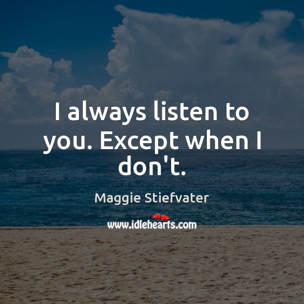 I always listen to you. Except when I don't. Image