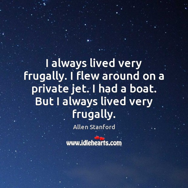 Image, I always lived very frugally. I flew around on a private jet.