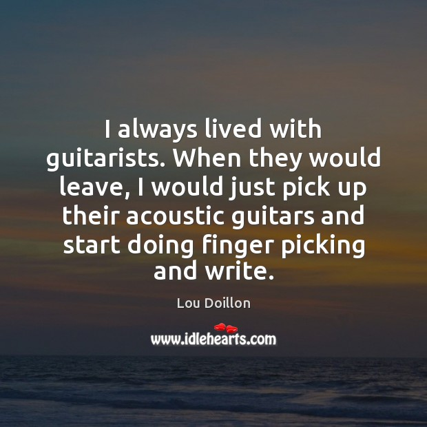 I always lived with guitarists. When they would leave, I would just Lou Doillon Picture Quote