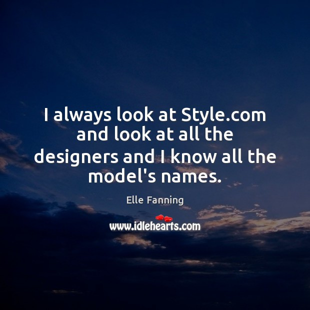I always look at Style.com and look at all the designers and I know all the model's names. Elle Fanning Picture Quote