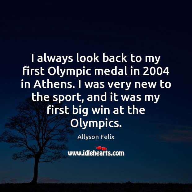 Image, I always look back to my first Olympic medal in 2004 in Athens.